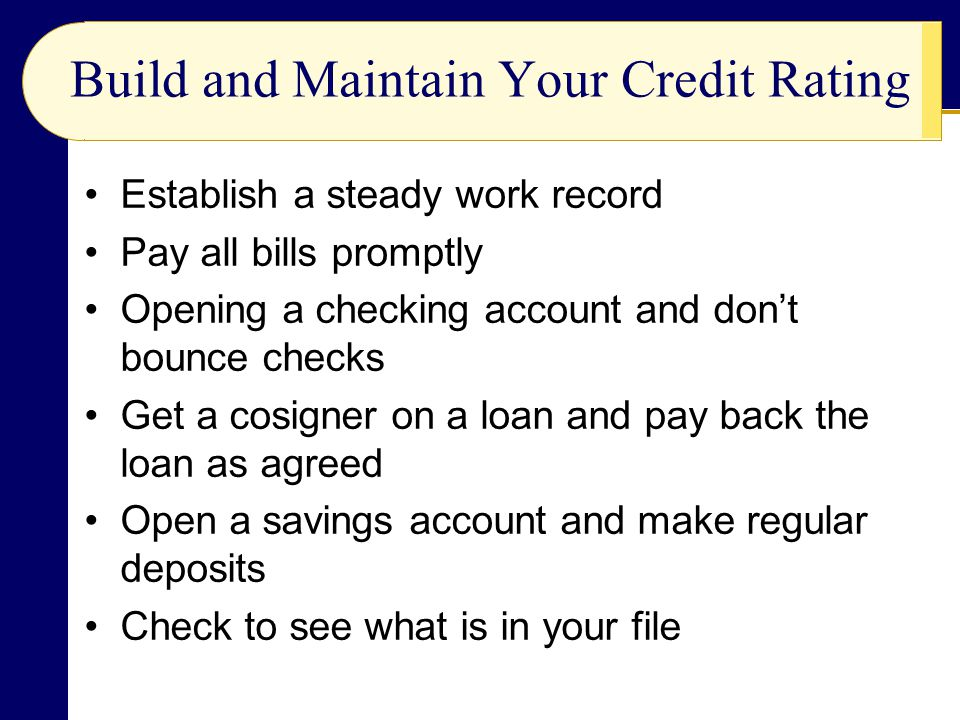 Build and Maintain Your Credit Rating Establish a steady work record Pay all bills promptly Opening a checking account and don't bounce checks Get a cosigner on a loan and pay back the loan as agreed Open a savings account and make regular deposits Check to see what is in your file
