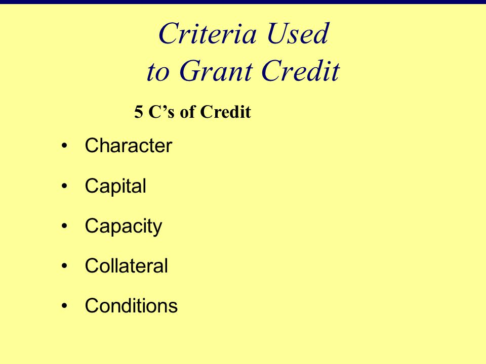 Character Capital Capacity Collateral Conditions Criteria Used to Grant Credit 5 C's of Credit