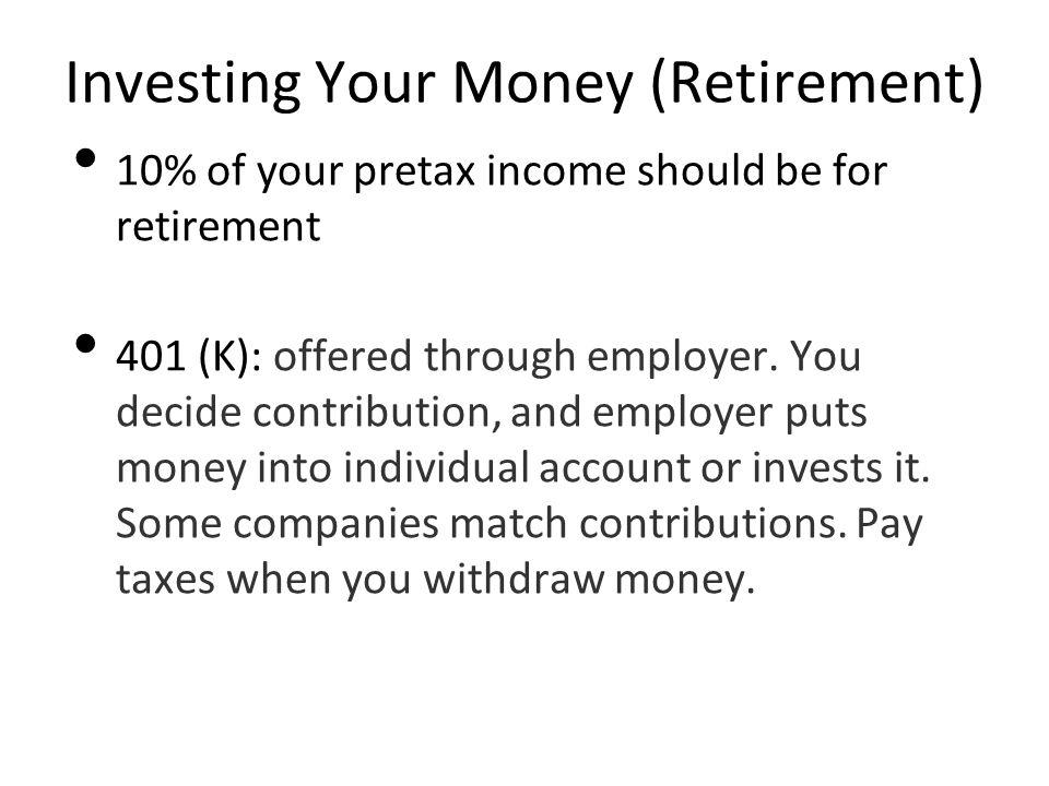 Investing Your Money (Retirement) 10% of your pretax income should be for retirement 401 (K): offered through employer.