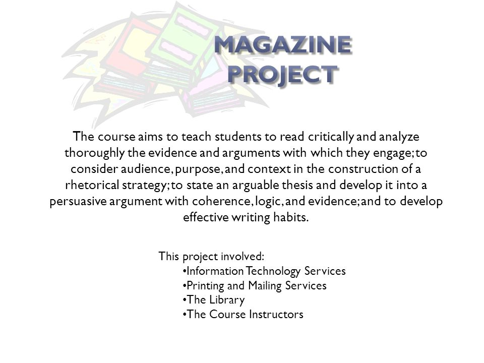 The course aims to teach students to read critically and analyze thoroughly the evidence and arguments with which they engage; to consider audience, purpose, and context in the construction of a rhetorical strategy; to state an arguable thesis and develop it into a persuasive argument with coherence, logic, and evidence; and to develop effective writing habits.