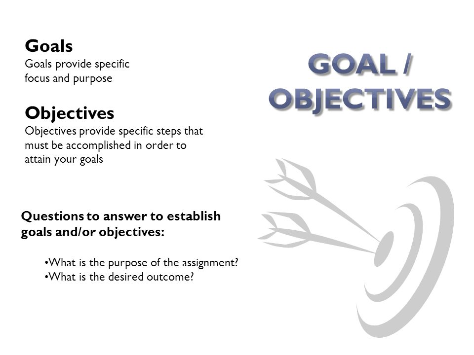 Questions to answer to establish goals and/or objectives: What is the purpose of the assignment.