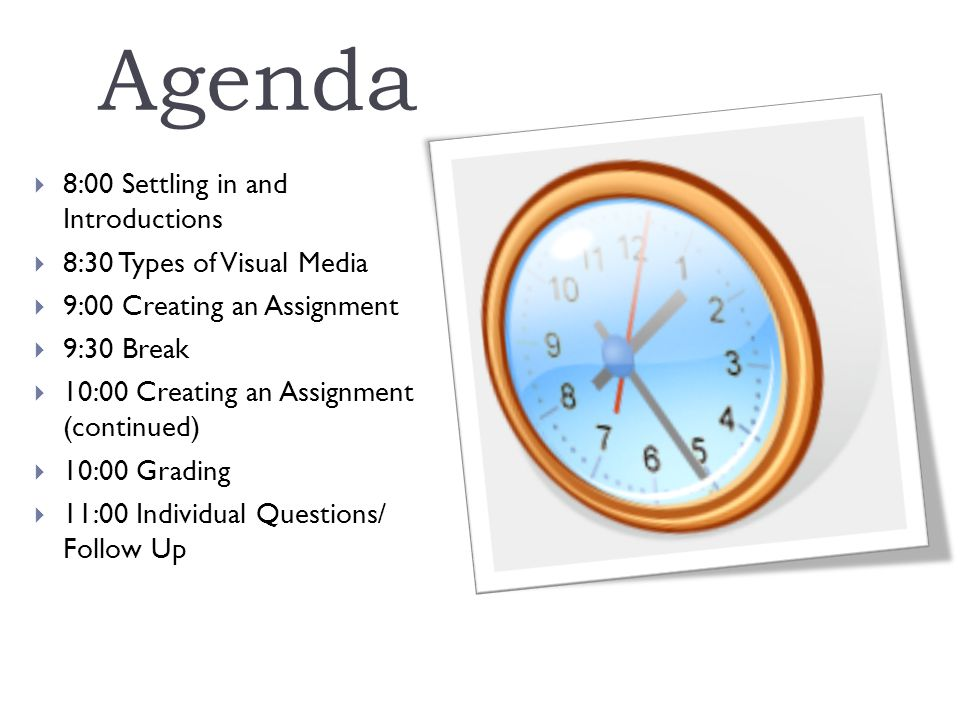 Agenda  8:00 Settling in and Introductions  8:30 Types of Visual Media  9:00 Creating an Assignment  9:30 Break  10:00 Creating an Assignment (continued)  10:00 Grading  11:00 Individual Questions/ Follow Up