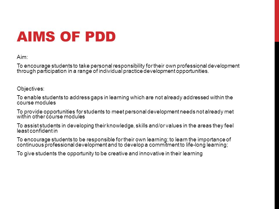 AIMS OF PDD Aim: To encourage students to take personal responsibility for their own professional development through participation in a range of individual practice development opportunities.