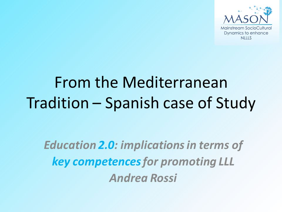 From the Mediterranean Tradition – Spanish case of Study Education 2.0: implications in terms of key competences for promoting LLL Andrea Rossi