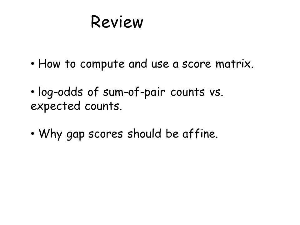 Review How to compute and use a score matrix. log-odds of sum-of-pair counts vs.