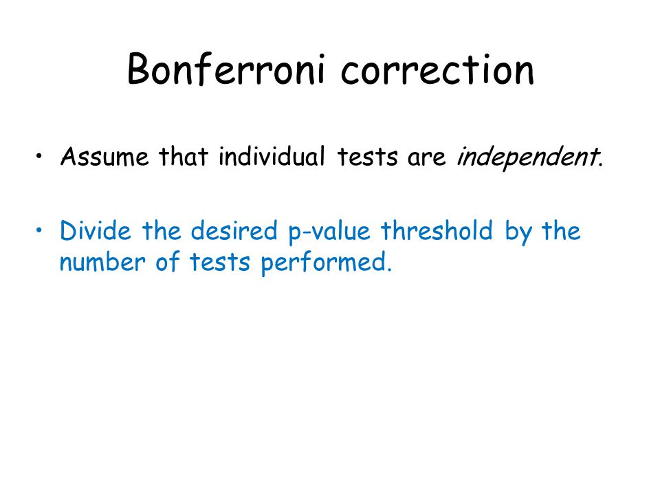Bonferroni correction Assume that individual tests are independent.