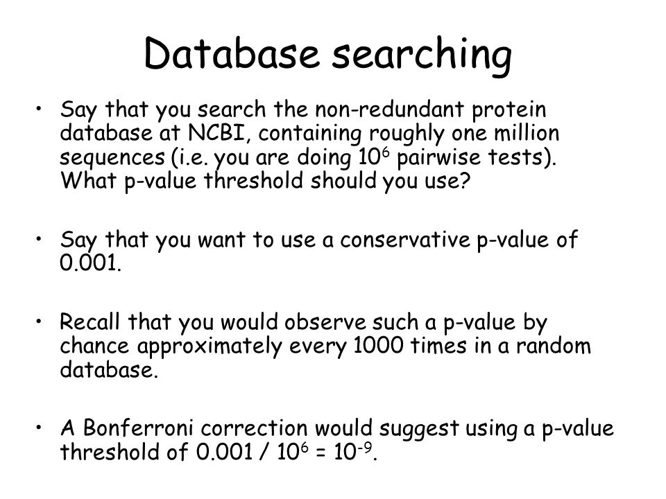 Database searching Say that you search the non-redundant protein database at NCBI, containing roughly one million sequences (i.e.