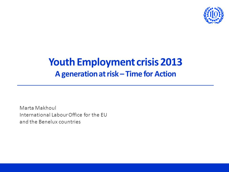 Youth Employment crisis 2013 A generation at risk – Time for Action Marta Makhoul International Labour Office for the EU and the Benelux countries