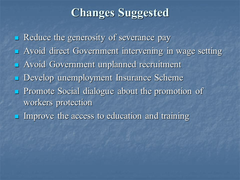 Changes Suggested Reduce the generosity of severance pay Reduce the generosity of severance pay Avoid direct Government intervening in wage setting Avoid direct Government intervening in wage setting Avoid Government unplanned recruitment Avoid Government unplanned recruitment Develop unemployment Insurance Scheme Develop unemployment Insurance Scheme Promote Social dialogue about the promotion of workers protection Promote Social dialogue about the promotion of workers protection Improve the access to education and training Improve the access to education and training
