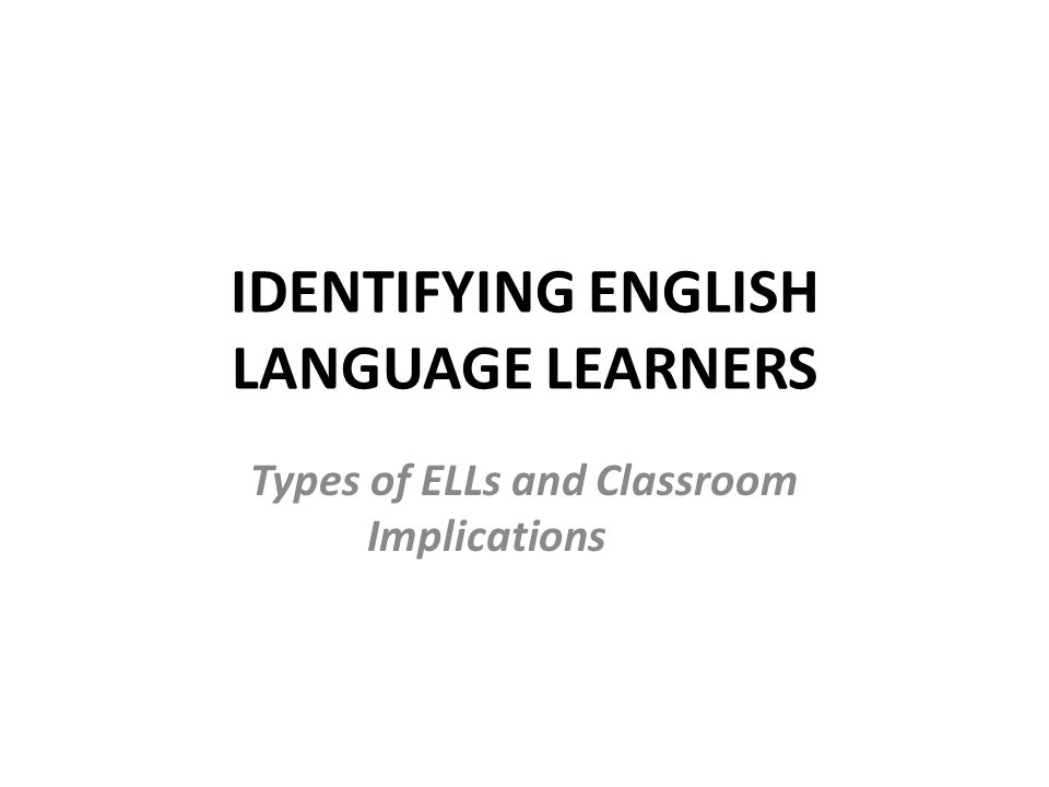 IDENTIFYING ENGLISH LANGUAGE LEARNERS Types of ELLs and Classroom Implications