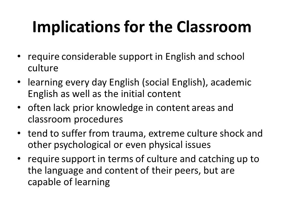 Implications for the Classroom require considerable support in English and school culture learning every day English (social English), academic English as well as the initial content often lack prior knowledge in content areas and classroom procedures tend to suffer from trauma, extreme culture shock and other psychological or even physical issues require support in terms of culture and catching up to the language and content of their peers, but are capable of learning