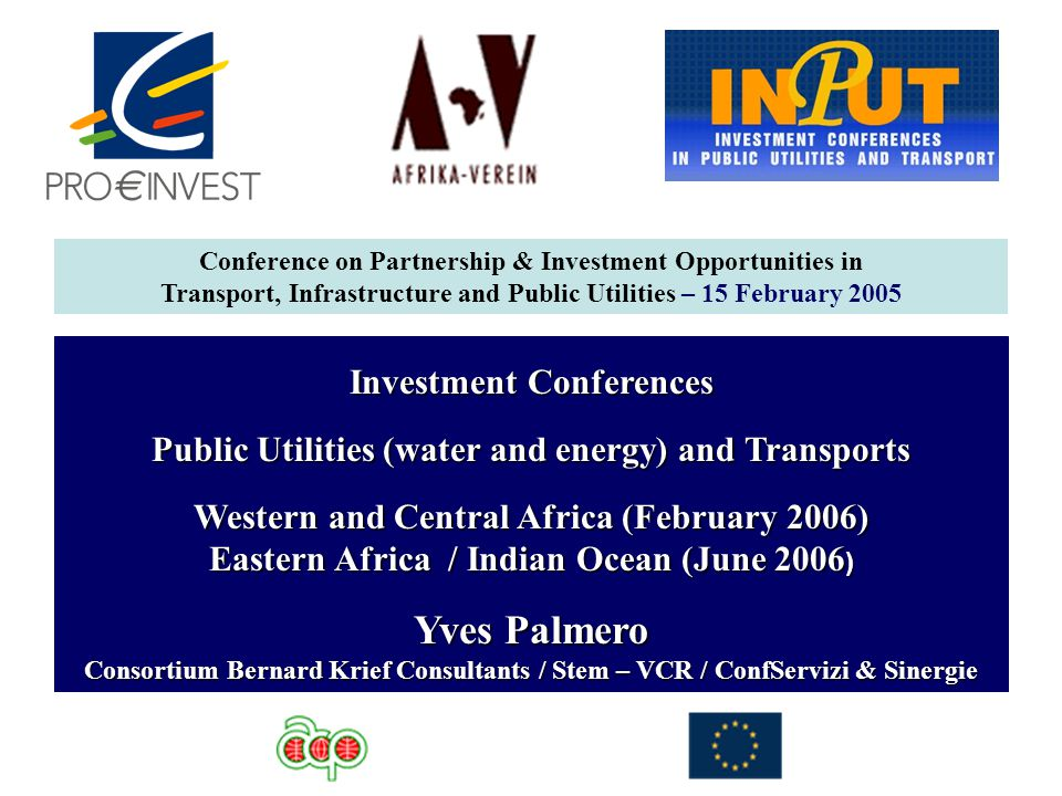 Investment Conferences Public Utilities (water and energy) and Transports Western and Central Africa (February 2006) Eastern Africa / Indian Ocean (June 2006 ) Yves Palmero Consortium Bernard Krief Consultants / Stem – VCR / ConfServizi & Sinergie Conference on Partnership & Investment Opportunities in Transport, Infrastructure and Public Utilities – 15 February 2005