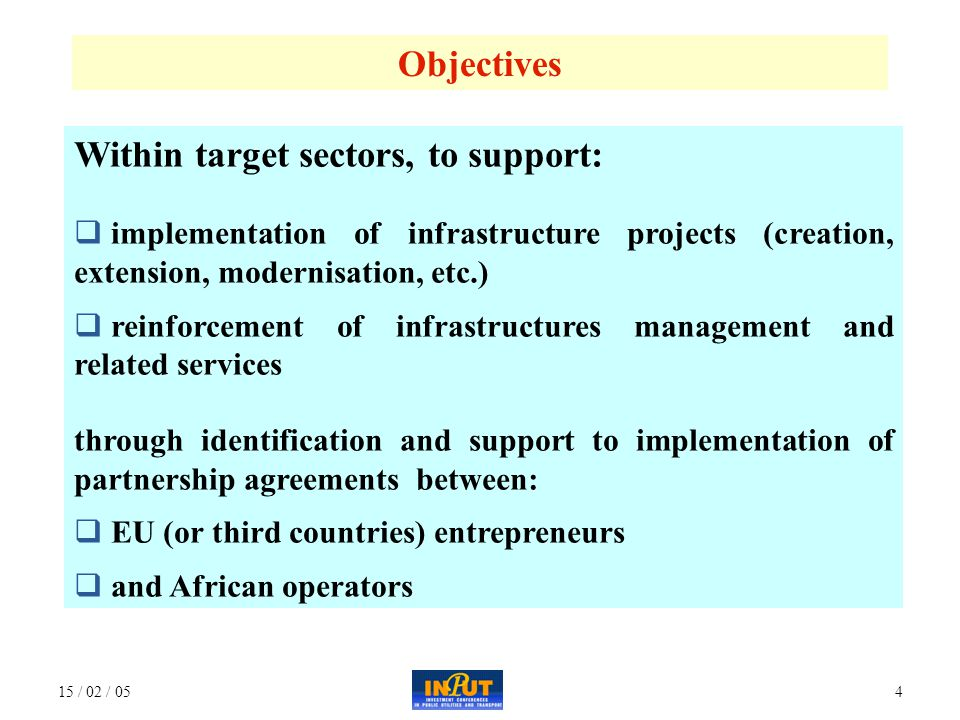 15 / 02 / 054 Objectives Within target sectors, to support:  implementation of infrastructure projects (creation, extension, modernisation, etc.)  reinforcement of infrastructures management and related services through identification and support to implementation of partnership agreements between:  EU (or third countries) entrepreneurs  and African operators
