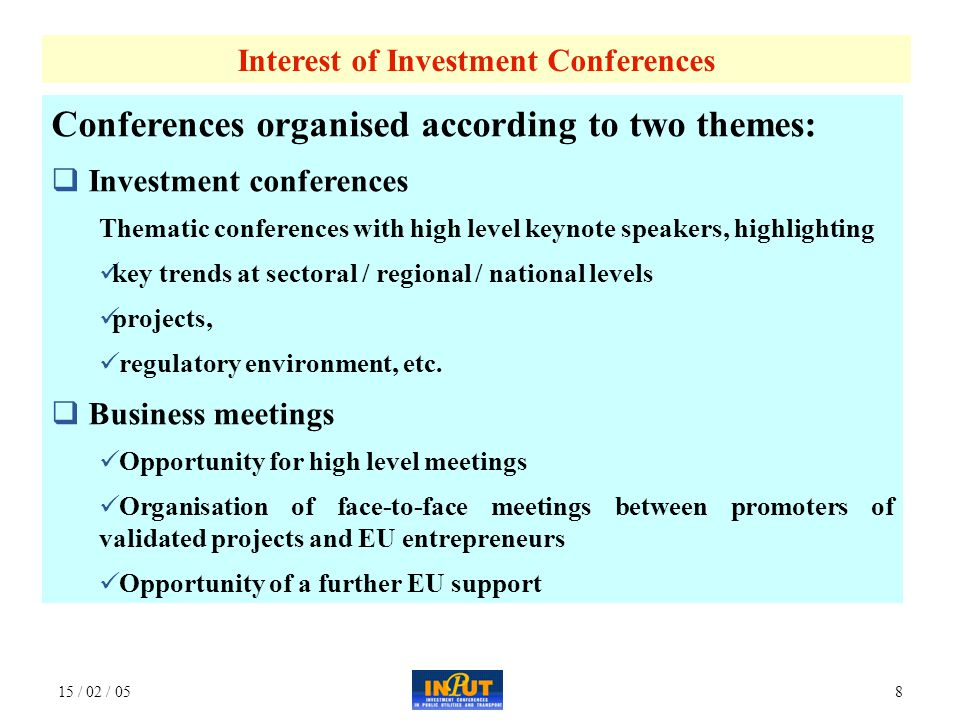 15 / 02 / 058 Conferences organised according to two themes:  Investment conferences Thematic conferences with high level keynote speakers, highlighting key trends at sectoral / regional / national levels projects, regulatory environment, etc.