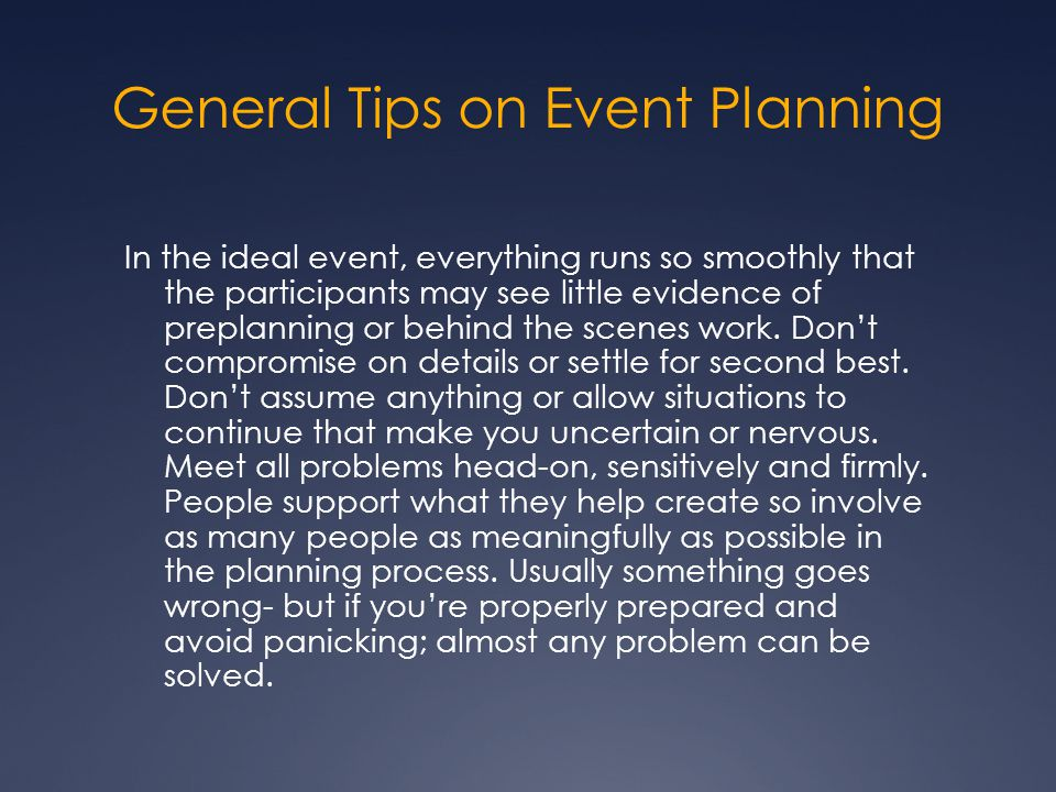 General Tips on Event Planning In the ideal event, everything runs so smoothly that the participants may see little evidence of preplanning or behind the scenes work.