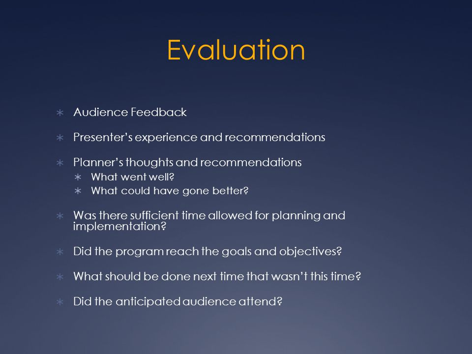 Evaluation  Audience Feedback  Presenter's experience and recommendations  Planner's thoughts and recommendations  What went well.
