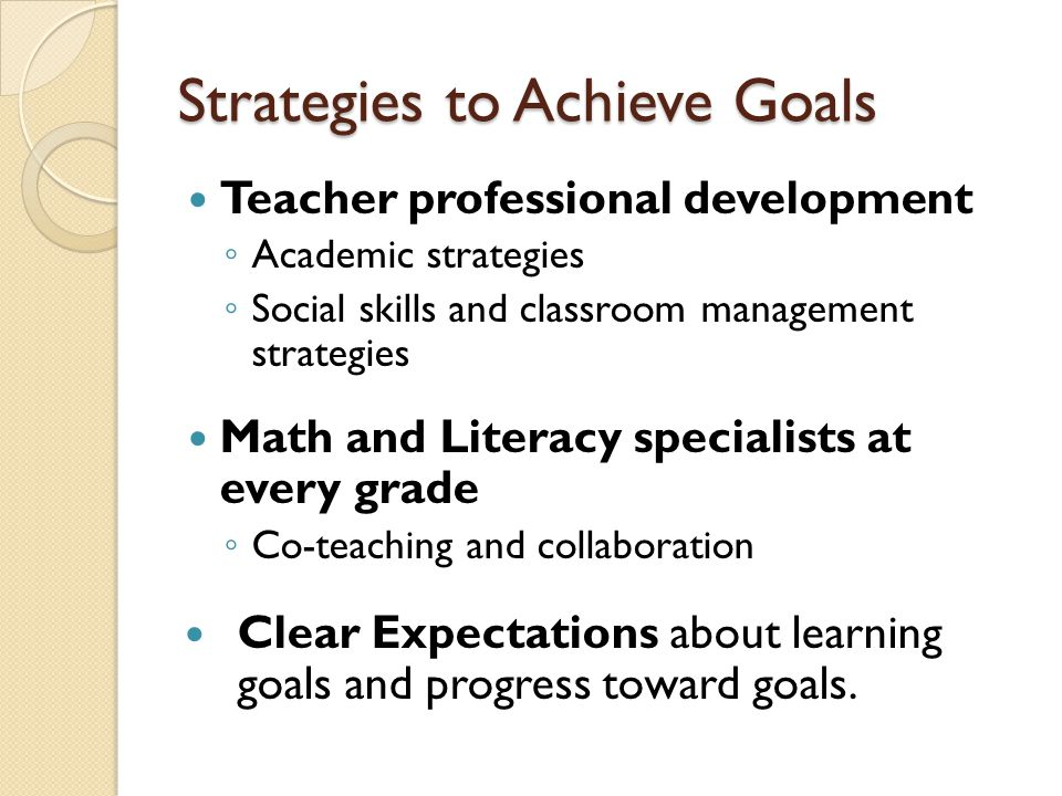 Strategies to Achieve Goals Teacher professional development ◦ Academic strategies ◦ Social skills and classroom management strategies Math and Literacy specialists at every grade ◦ Co-teaching and collaboration Clear Expectations about learning goals and progress toward goals.