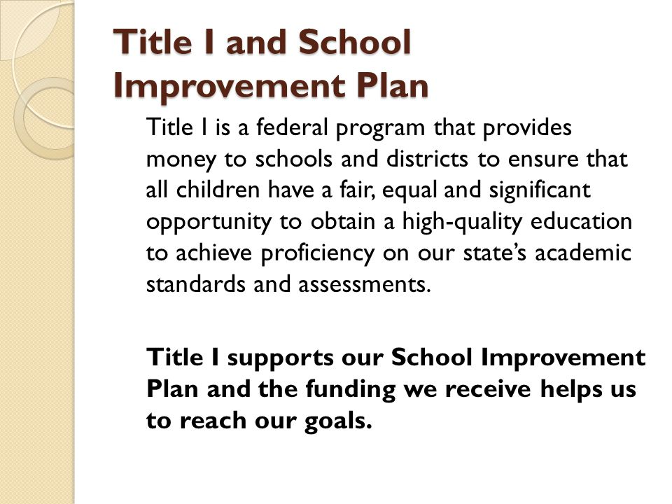 Title I and School Improvement Plan Title I is a federal program that provides money to schools and districts to ensure that all children have a fair, equal and significant opportunity to obtain a high-quality education to achieve proficiency on our state's academic standards and assessments.