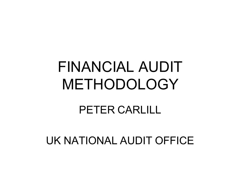 FINANCIAL AUDIT METHODOLOGY PETER CARLILL UK NATIONAL AUDIT OFFICE