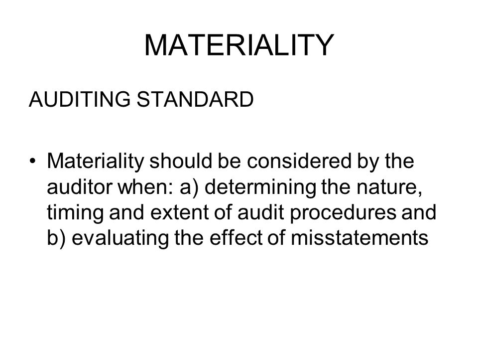 MATERIALITY AUDITING STANDARD Materiality should be considered by the auditor when: a) determining the nature, timing and extent of audit procedures and b) evaluating the effect of misstatements
