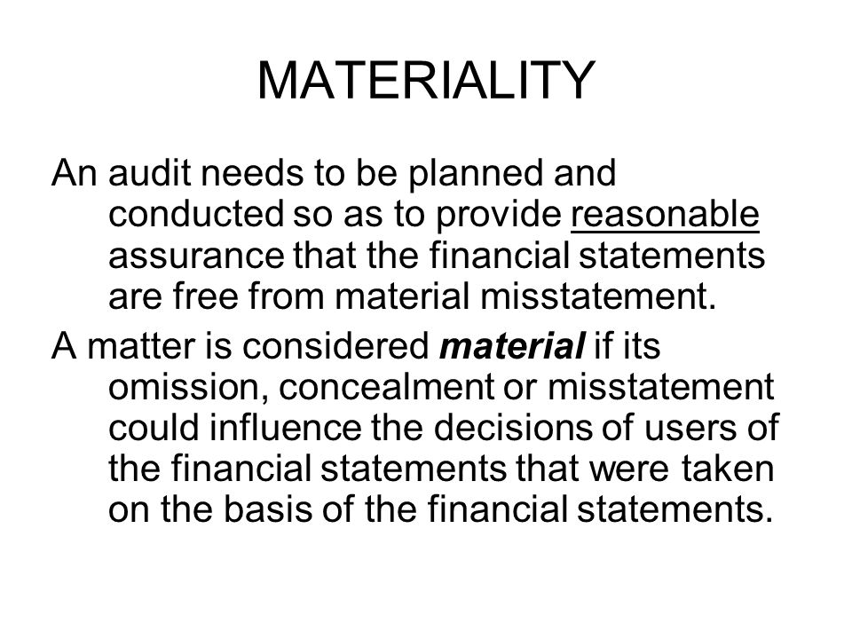 MATERIALITY An audit needs to be planned and conducted so as to provide reasonable assurance that the financial statements are free from material misstatement.