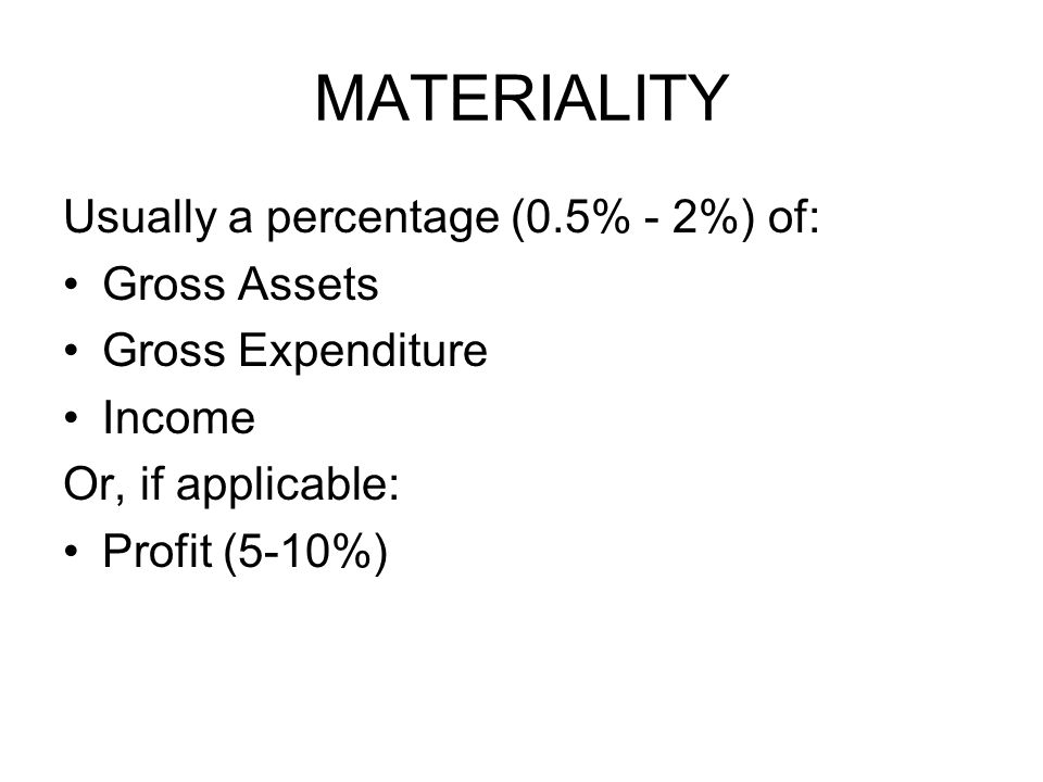 MATERIALITY Usually a percentage (0.5% - 2%) of: Gross Assets Gross Expenditure Income Or, if applicable: Profit (5-10%)