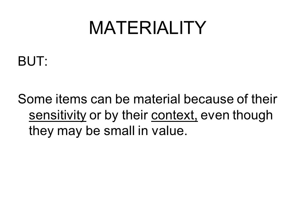 MATERIALITY BUT: Some items can be material because of their sensitivity or by their context, even though they may be small in value.