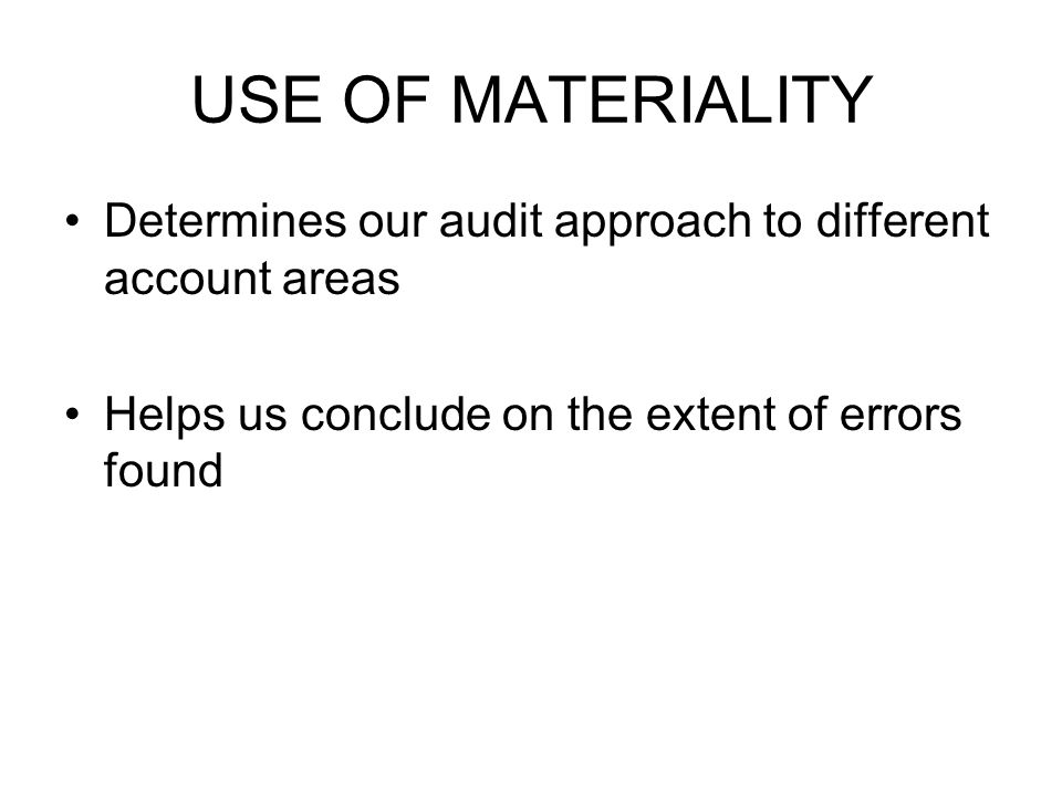 USE OF MATERIALITY Determines our audit approach to different account areas Helps us conclude on the extent of errors found
