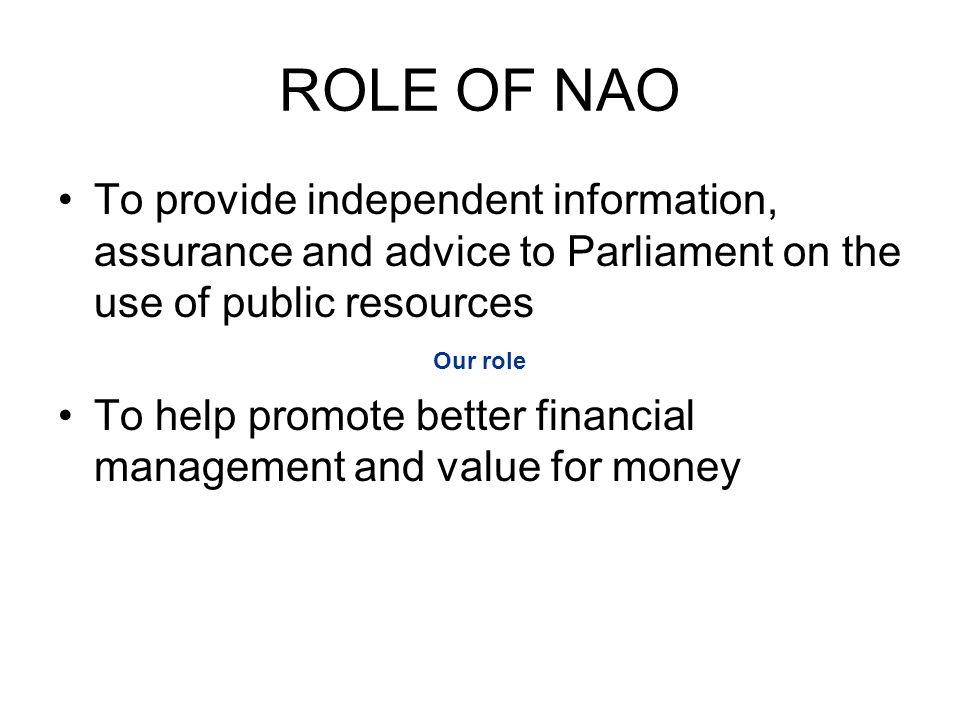 ROLE OF NAO To provide independent information, assurance and advice to Parliament on the use of public resources To help promote better financial management and value for money Our role