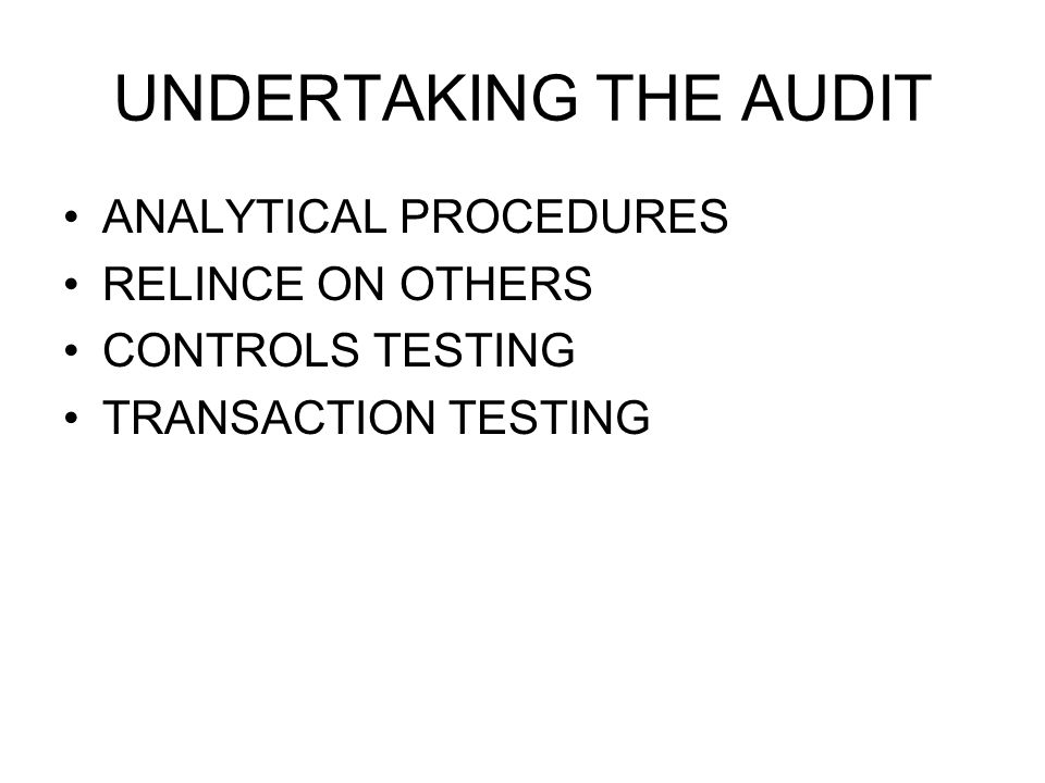 UNDERTAKING THE AUDIT ANALYTICAL PROCEDURES RELINCE ON OTHERS CONTROLS TESTING TRANSACTION TESTING