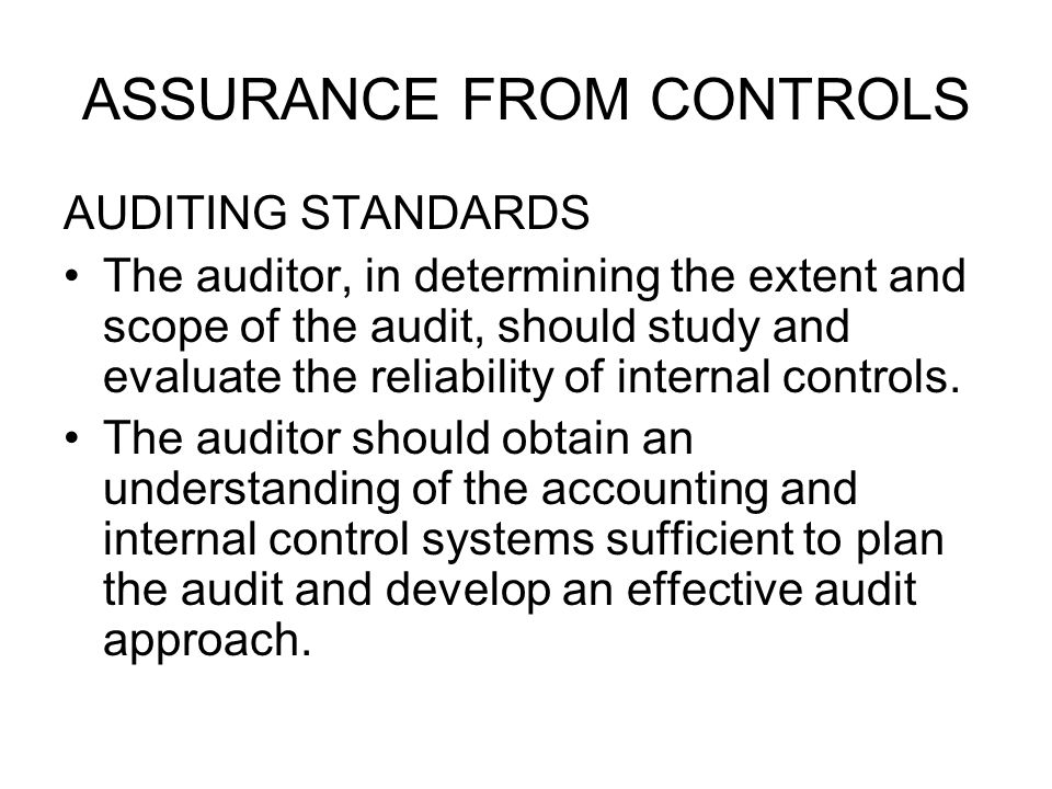 ASSURANCE FROM CONTROLS AUDITING STANDARDS The auditor, in determining the extent and scope of the audit, should study and evaluate the reliability of internal controls.