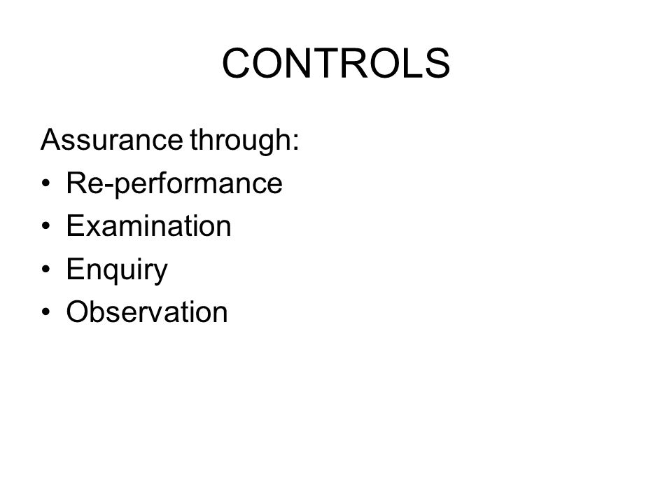 CONTROLS Assurance through: Re-performance Examination Enquiry Observation