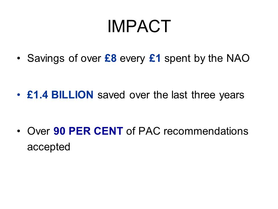 IMPACT Savings of over £8 every £1 spent by the NAO £1.4 BILLION saved over the last three years Over 90 PER CENT of PAC recommendations accepted