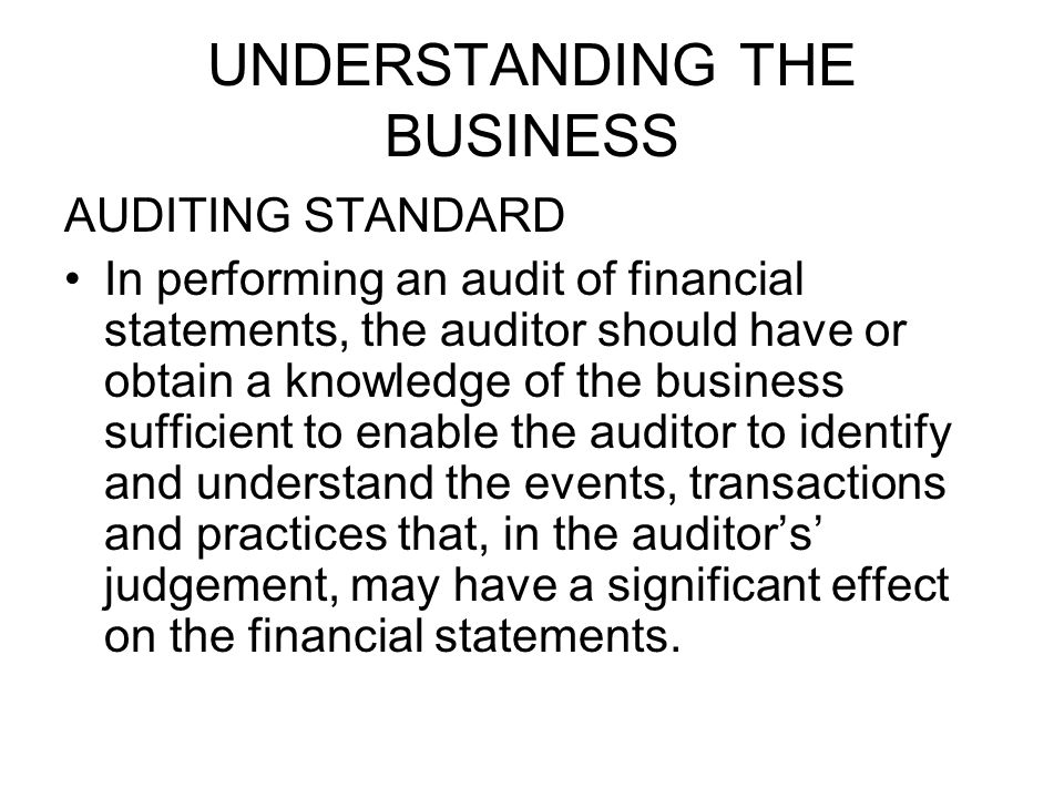 UNDERSTANDING THE BUSINESS AUDITING STANDARD In performing an audit of financial statements, the auditor should have or obtain a knowledge of the business sufficient to enable the auditor to identify and understand the events, transactions and practices that, in the auditor's' judgement, may have a significant effect on the financial statements.
