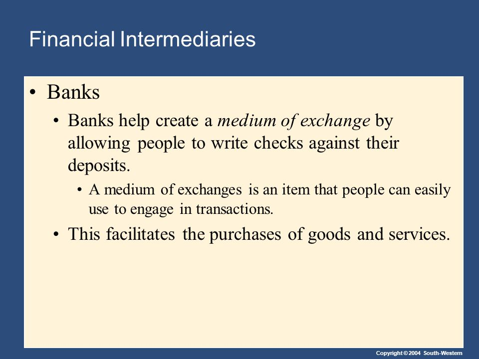 Copyright © 2004 South-Western Financial Intermediaries Banks Banks help create a medium of exchange by allowing people to write checks against their deposits.