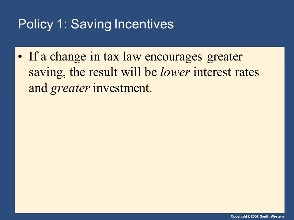 Policy 1: Saving Incentives If a change in tax law encourages greater saving, the result will be lower interest rates and greater investment.