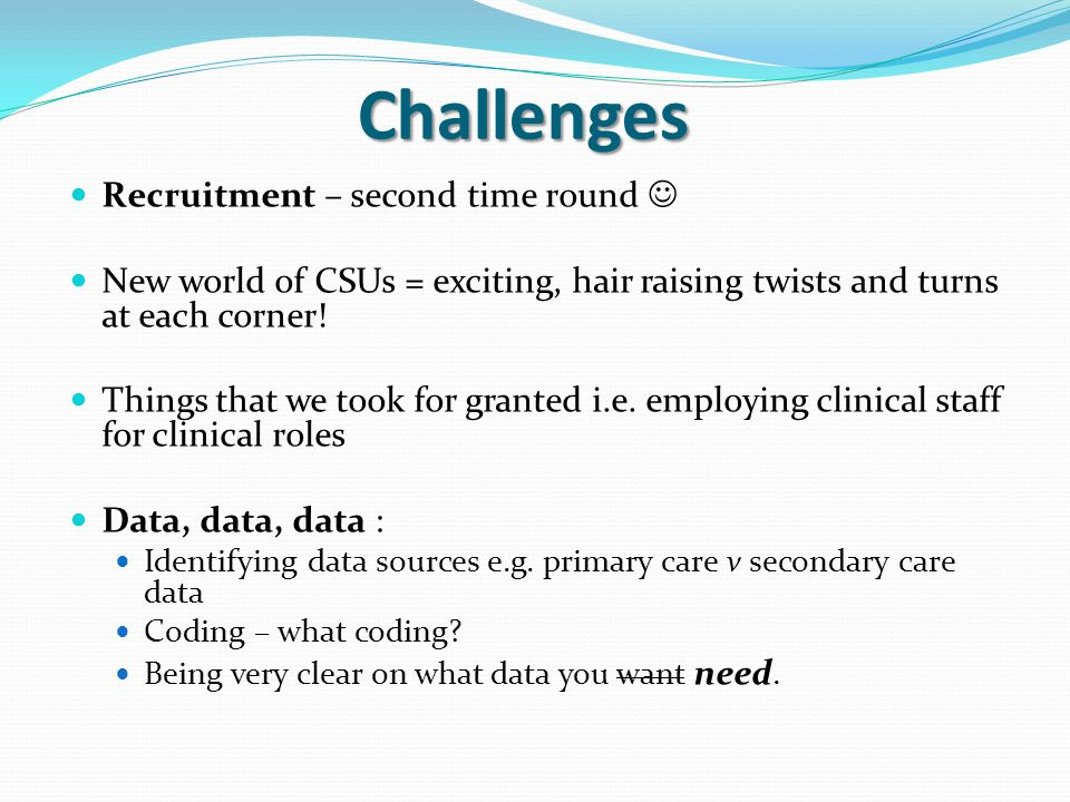 Challenges Recruitment – second time round New world of CSUs = exciting, hair raising twists and turns at each corner.