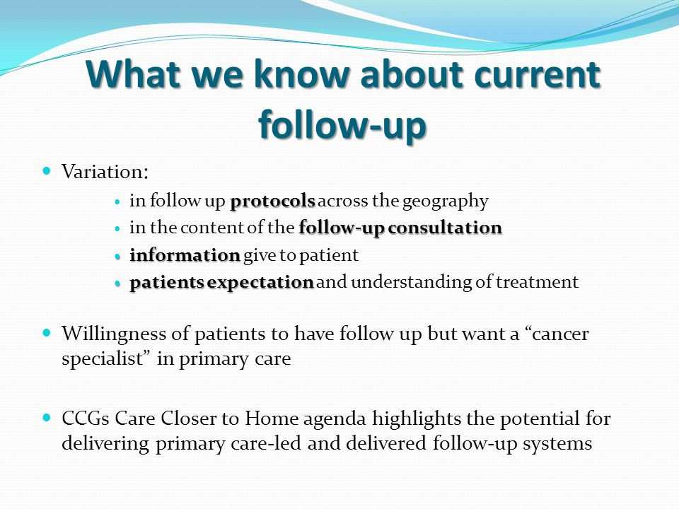 What we know about current follow-up Variation : protocols in follow up protocols across the geography follow-up consultation in the content of the follow-up consultation information information give to patient patients expectation patients expectation and understanding of treatment Willingness of patients to have follow up but want a cancer specialist in primary care CCGs Care Closer to Home agenda highlights the potential for delivering primary care-led and delivered follow-up systems