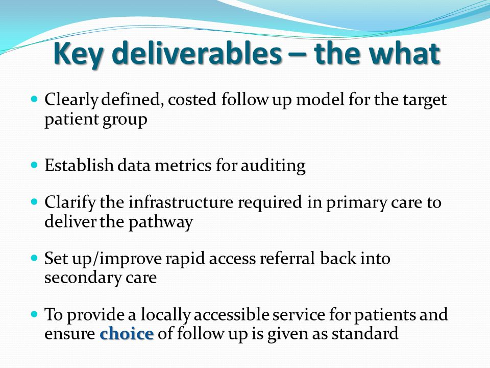 Key deliverables – the what Clearly defined, costed follow up model for the target patient group Establish data metrics for auditing Clarify the infrastructure required in primary care to deliver the pathway Set up/improve rapid access referral back into secondary care choice To provide a locally accessible service for patients and ensure choice of follow up is given as standard