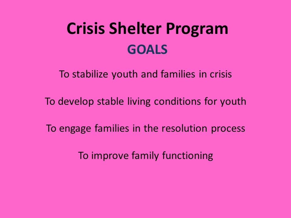 Crisis Shelter Program GOALS To stabilize youth and families in crisis To develop stable living conditions for youth To engage families in the resolution process To improve family functioning