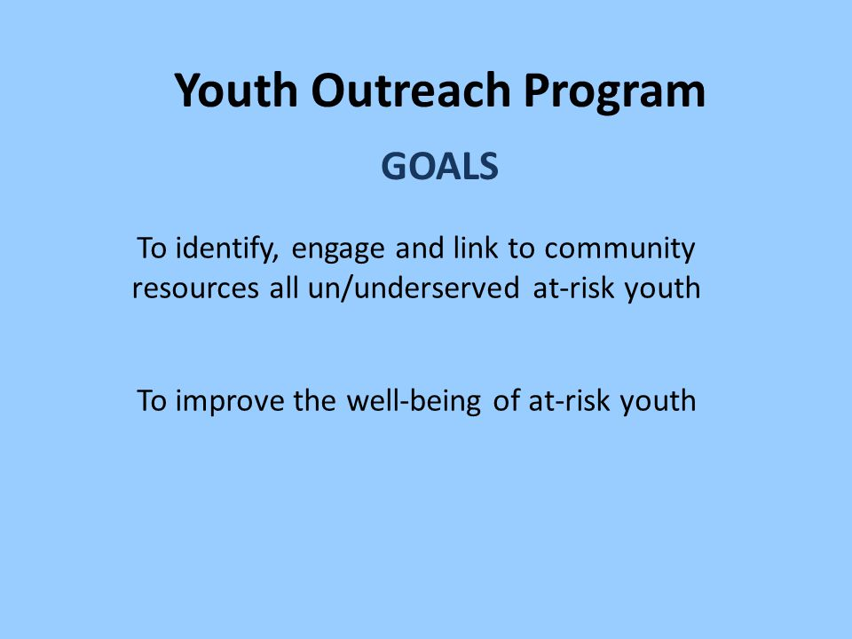 Youth Outreach Program GOALS To identify, engage and link to community resources all un/underserved at-risk youth To improve the well-being of at-risk youth