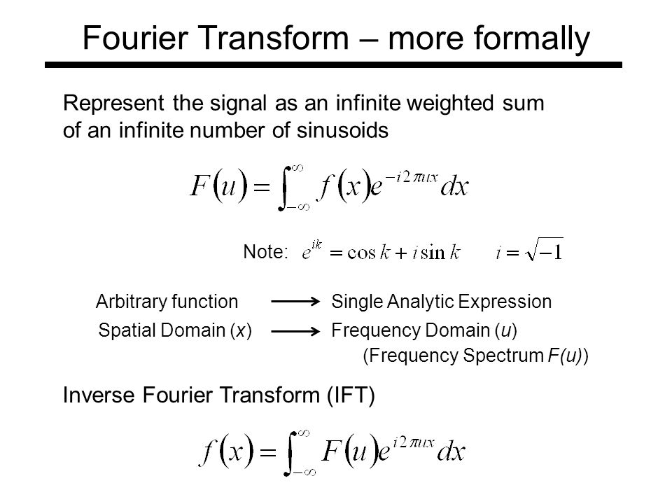 Fourier Transform – more formally Arbitrary functionSingle Analytic Expression Spatial Domain (x)Frequency Domain (u) Represent the signal as an infinite weighted sum of an infinite number of sinusoids (Frequency Spectrum F(u)) Note: Inverse Fourier Transform (IFT)