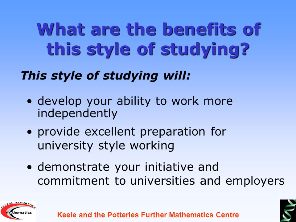 Keele and the Potteries Further Mathematics Centre What are the benefits of this style of studying.