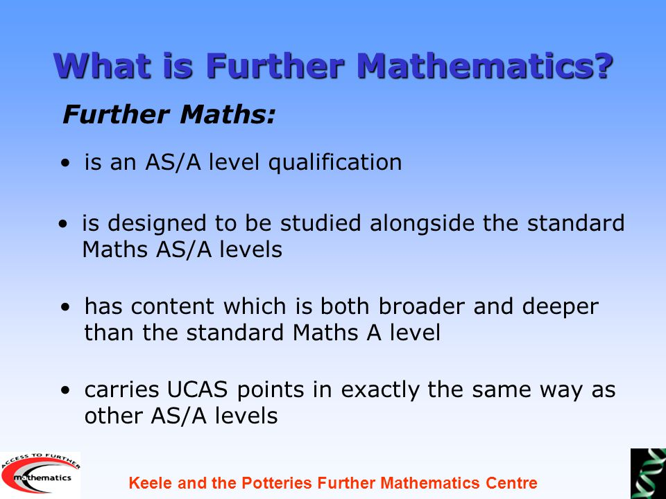 Keele and the Potteries Further Mathematics Centre What is Further Mathematics.