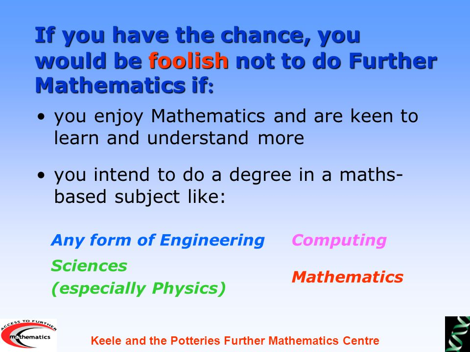 Keele and the Potteries Further Mathematics Centre you enjoy Mathematics and are keen to learn and understand more you intend to do a degree in a maths- based subject like: Any form of Engineering Sciences (especially Physics) If you have the chance, you would be foolish not to do Further Mathematics if : Computing Mathematics