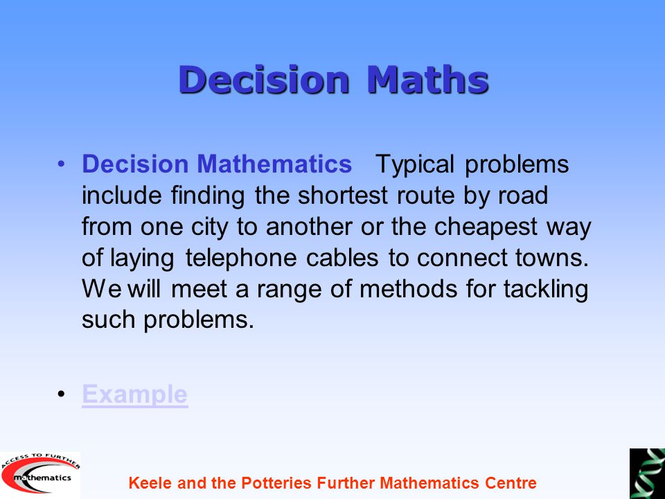 Keele and the Potteries Further Mathematics Centre Decision Maths Decision Mathematics Typical problems include finding the shortest route by road from one city to another or the cheapest way of laying telephone cables to connect towns.
