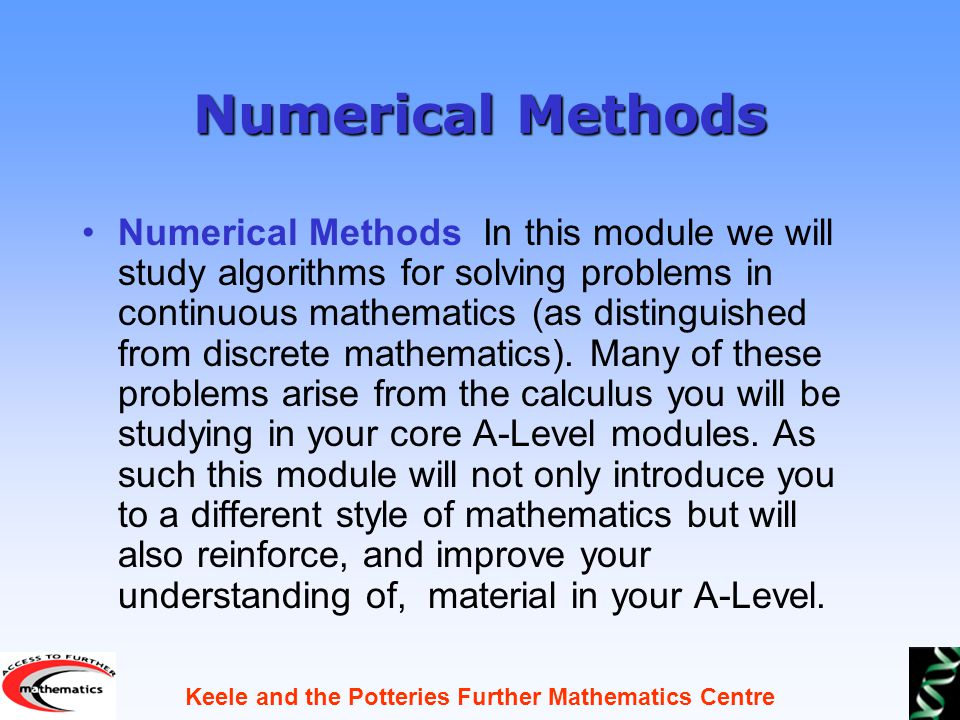 Keele and the Potteries Further Mathematics Centre Numerical Methods Numerical Methods In this module we will study algorithms for solving problems in continuous mathematics (as distinguished from discrete mathematics).