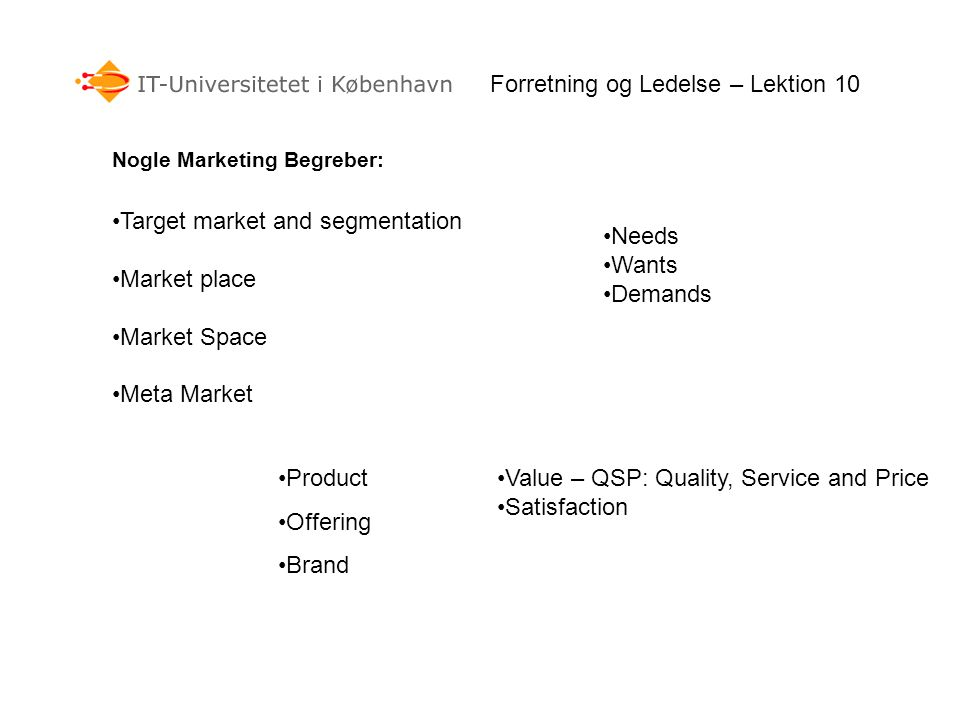 Target market and segmentation Market place Market Space Meta Market Forretning og Ledelse – Lektion 10 Nogle Marketing Begreber: Needs Wants Demands Product Offering Brand Value – QSP: Quality, Service and Price Satisfaction