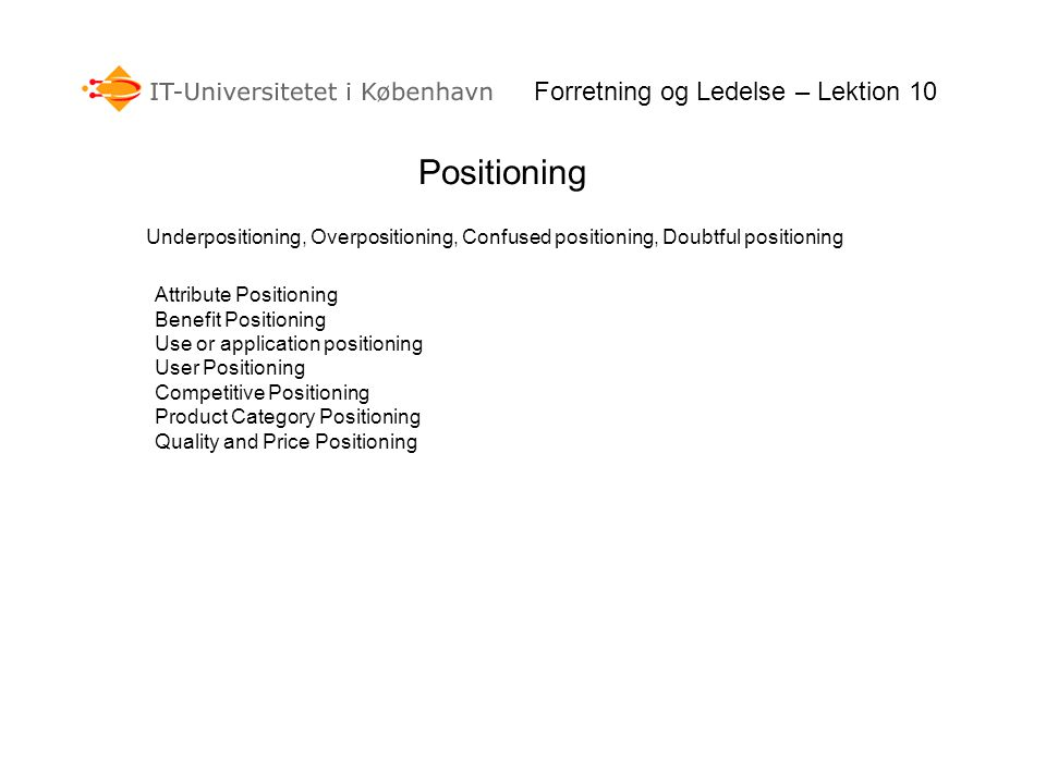 Positioning Forretning og Ledelse – Lektion 10 Underpositioning, Overpositioning, Confused positioning, Doubtful positioning Attribute Positioning Benefit Positioning Use or application positioning User Positioning Competitive Positioning Product Category Positioning Quality and Price Positioning
