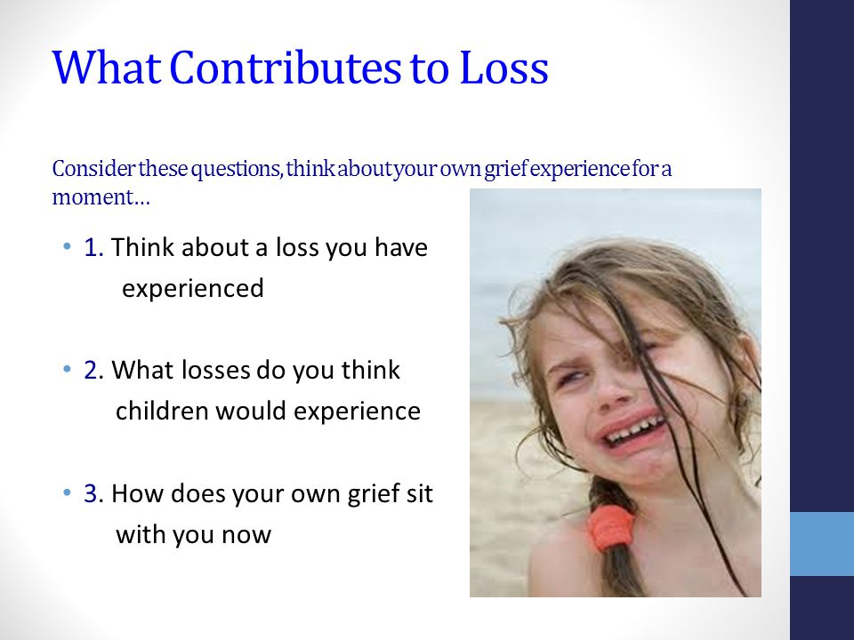 What Contributes to Loss Consider these questions, think about your own grief experience for a moment… 1.